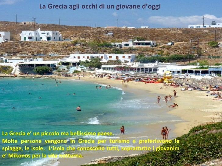 La Grecia agli occhi di un giovane  d'oggi La Grecia e' un piccolo ma bellissimo paese. Molte persone vengono in Grecia pe...