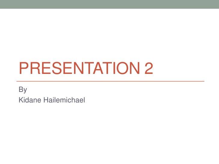 PRESENTATION 2ByKidane Hailemichael