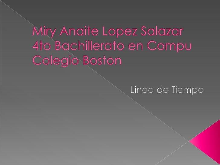 Miry Anaite Lopez Salazar4to Bachillerato en CompuColegio Boston<br />Linea de Tiempo<br />
