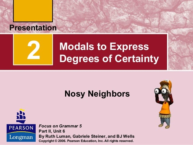 2  Modals to Express Degrees of Certainty Nosy Neighbors  Focus on Grammar 5 Part II, Unit 6 By Ruth Luman, Gabriele Stein...