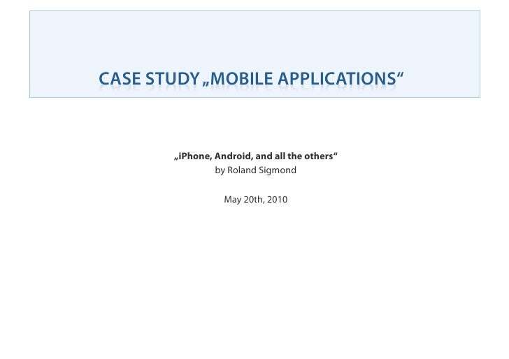 "CASE STUDY ""MOBILE APPLICATIONS""          ""iPhone, Android, and all the others""                 by Roland Sigmond         ..."