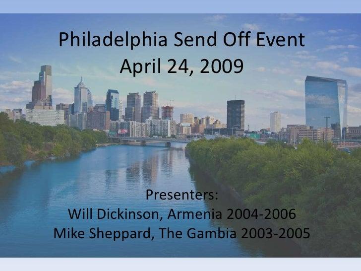 Philadelphia Send Off Event        April 24, 2009                  Presenters:  Will Dickinson, Armenia 2004-2006 Mike She...