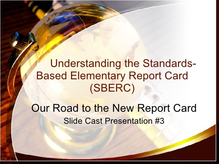 Understanding the Standards-Based Elementary Report Card (SBERC) Our Road to the New Report Card Slide Cast Presentation #3