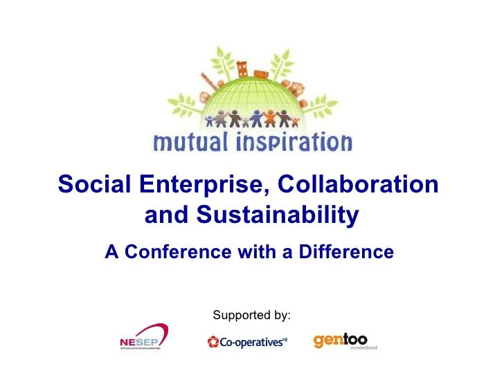 Social Enterprise, Collaboration  and Sustainability A Conference with a Difference   Supported by: