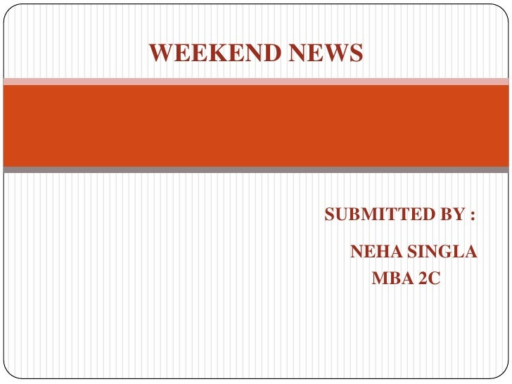 WEEKEND NEWS<br />SUBMITTED BY :<br />                                                                 NEHA SINGLA<br />  ...