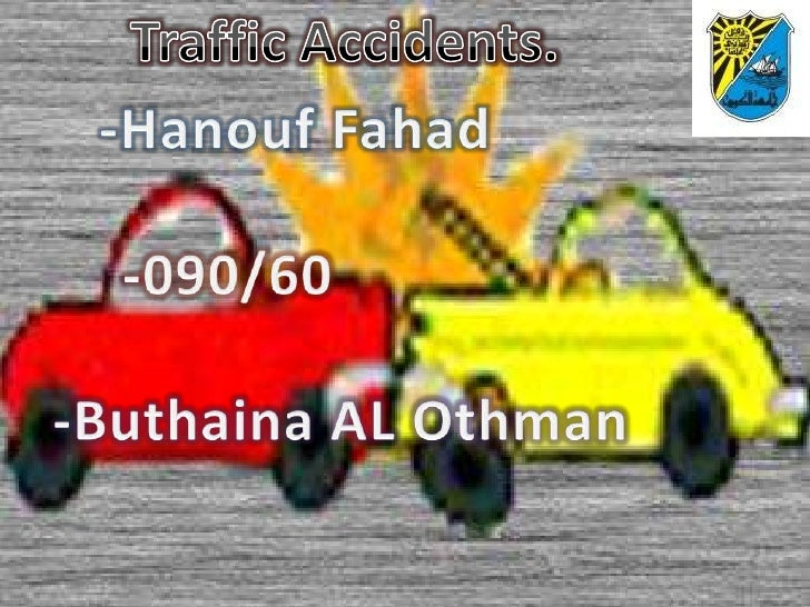 Traffic Accidents.<br />-Hanouf Fahad        <br />  -090/60 <br />-Buthaina AL Othman            <br />