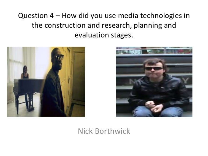Question 4 – How did you use media technologies in the construction and research, planning and evaluation stages.<br />Nic...