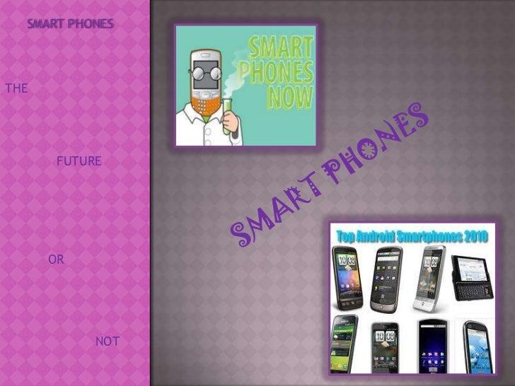 SMART PHONES<br />THE<br />SMART PHONES<br />FUTURE<br />OR <br />NOT<br />