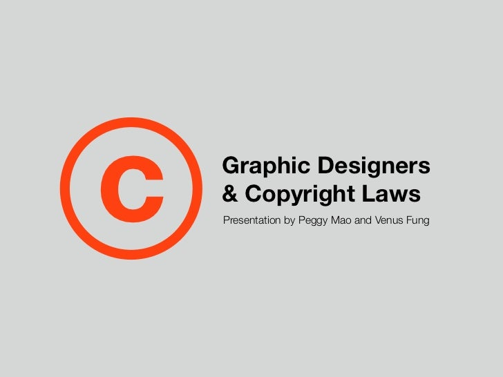 c   Graphic Designers    & Copyright Laws    Presentation by Peggy Mao and Venus Fung