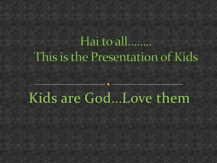 Kids are God…Love them<br />Hai to all……..This is the Presentation of Kids<br />