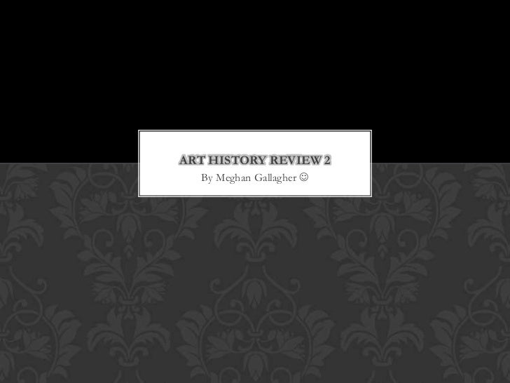 ART HISTORY REVIEW 2  By Meghan Gallagher 