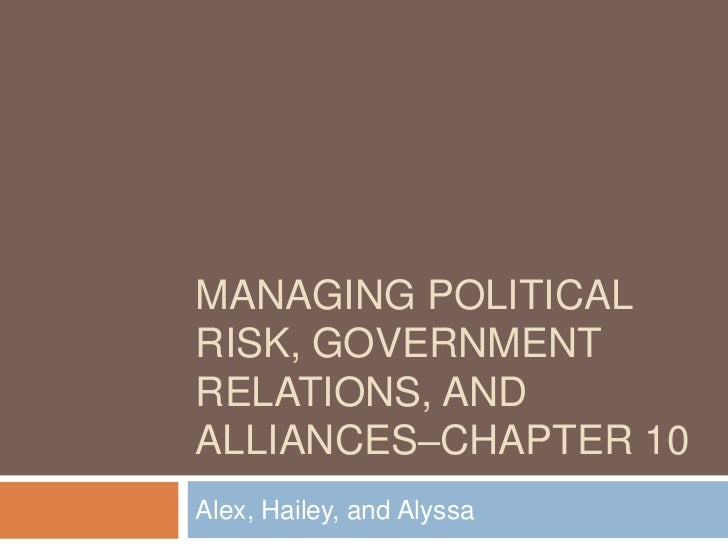 MANAGING POLITICALRISK, GOVERNMENTRELATIONS, ANDALLIANCES–CHAPTER 10Alex, Hailey, and Alyssa