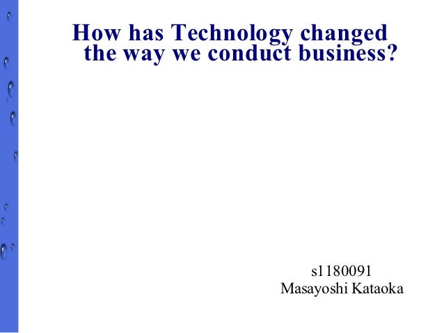 How has Technology changed the way we conduct business?                      s1180091                  Masayoshi Kataoka