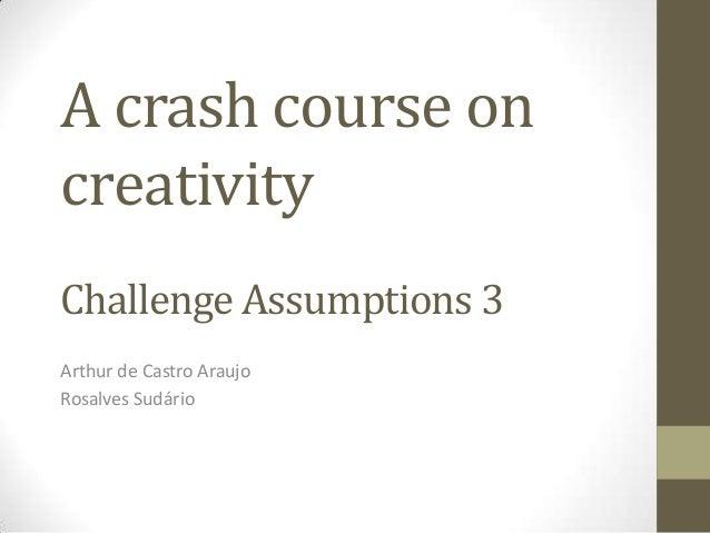 A crash course oncreativityChallenge Assumptions 3Arthur de Castro AraujoRosalves Sudário