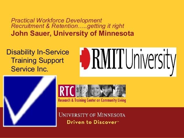 Practical Workforce Development Recruitment & Retention…..getting it right John Sauer, University of Minnesota Disability ...