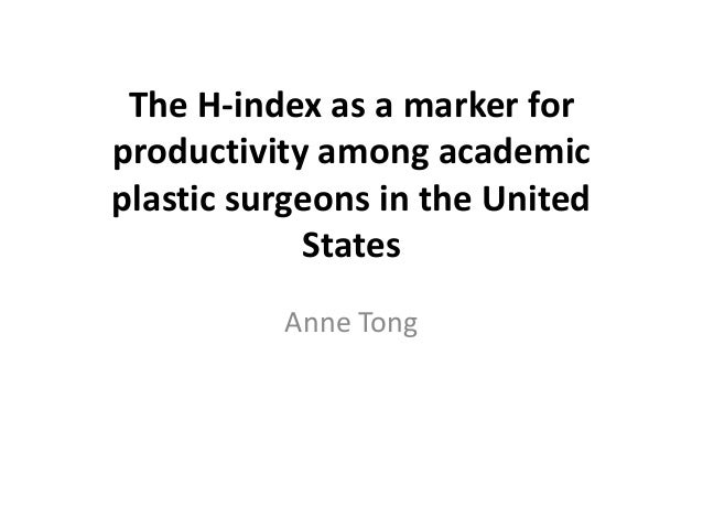 The H-index as a marker for productivity among academic plastic surgeons in the United States Anne Tong