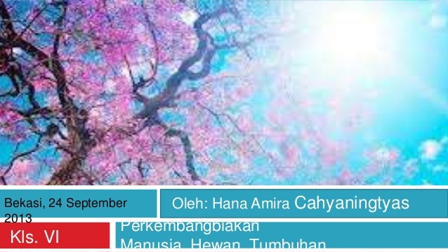 Perkembangbiakan Manusia, Hewan, TumbuhanKls. VI Bekasi, 24 September 2013 Oleh: Hana Amira Cahyaningtyas