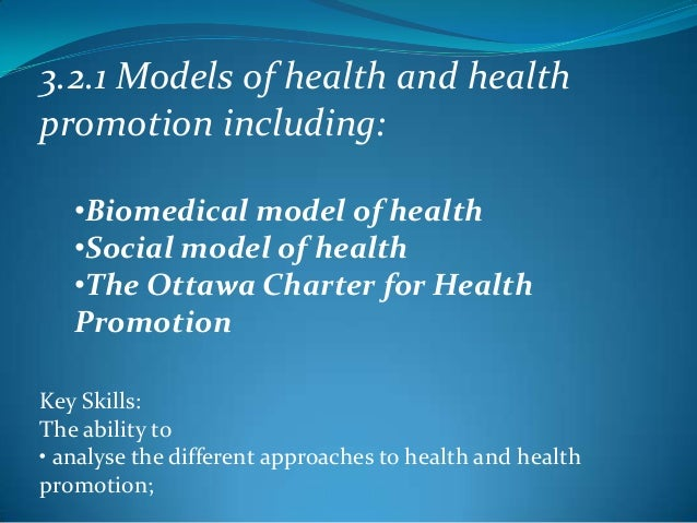 3.2.1 Models of health and healthpromotion including:   •Biomedical model of health   •Social model of health   •The Ottaw...