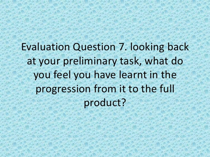 Evaluation Question 7. looking back at your preliminary task, what do  you feel you have learnt in the   progression from ...