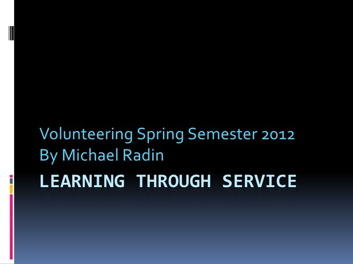 Volunteering Spring Semester 2012By Michael RadinLEARNING THROUGH SERVICE