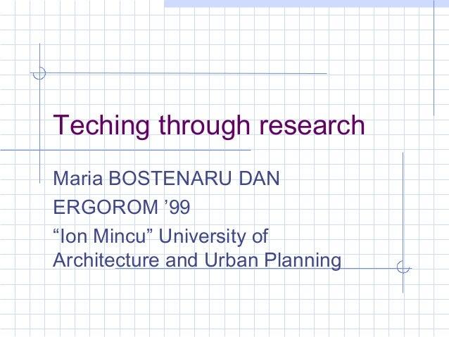 "Teching through research Maria BOSTENARU DAN ERGOROM '99 ""Ion Mincu"" University of Architecture and Urban Planning"