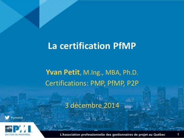 1 La certification PfMP Yvan Petit, M.Ing., MBA, Ph.D. Certifications: PMP, PfMP, P2P 3 décembre 2014