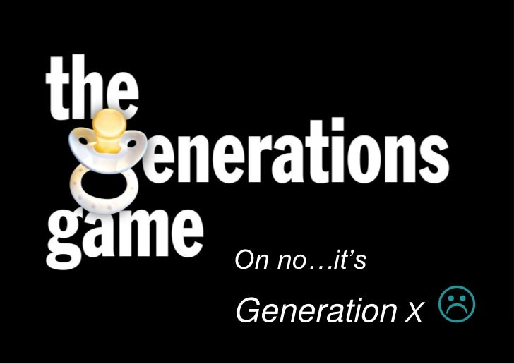 On no…it's                                Generation X   Born 1965 – 1981   Currently 30yrs – 46yrs