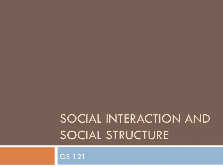 SOCIAL INTERACTION AND SOCIAL STRUCTURE GS 121