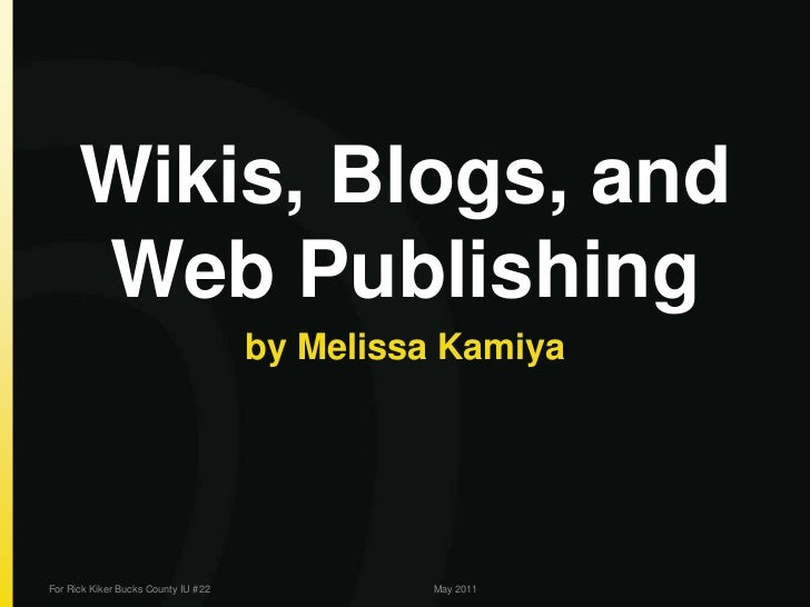 Wikis, Blogs, and Web Publishing<br />by Melissa Kamiya<br />For Rick Kiker Bucks County IU #22<br />May 2011<br />