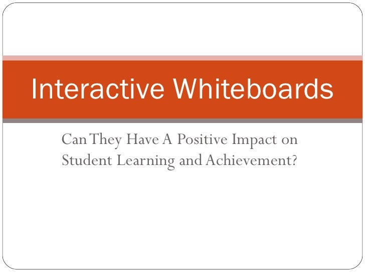 Can They Have A Positive Impact on Student Learning and Achievement? Interactive Whiteboards