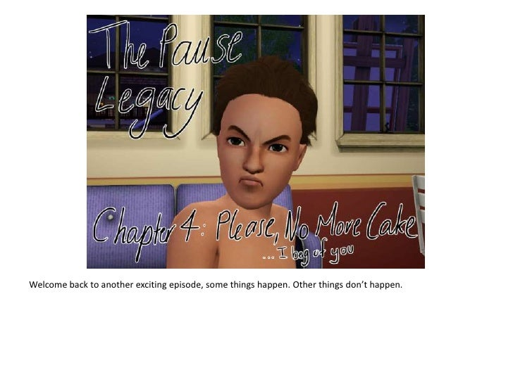 The Pause Legacy - Chapter 4: Please No More Cake...I beg of you