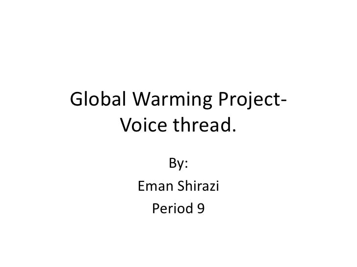Global Warming Project-Voice thread.<br />By:<br />Eman Shirazi<br />Period 9<br />