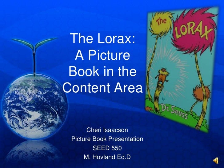 The Lorax: A Picture Book in the Content Area<br />Cheri Isaacson<br />Picture Book Presentation<br />SEED 550<br />M. Hov...