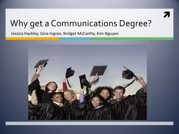 Why get a Communications Degree?<br />Jessica Hackley, Gina Ingrao, Bridget McCarthy, Kim Nguyen <br />