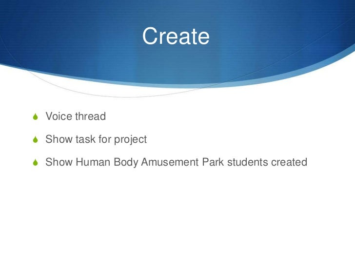 Create	<br />Voice thread<br />Show task for project<br />Show Human Body Amusement Park students created<br />