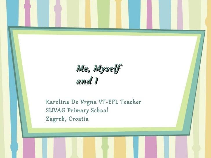 Me, Myself and I Karolina De Vrgna VT-EFL Teacher  SUVAG Primary School Zagreb, Croatia