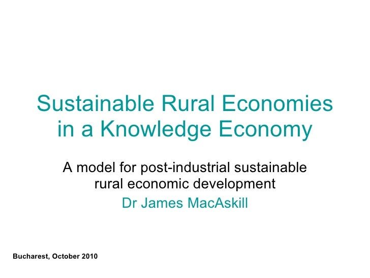 Sustainable Rural Economies in a Knowledge Economy A model for post-industrial sustainable rural economic development Dr J...