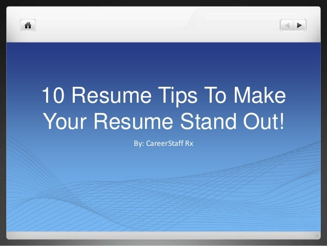 10 Resume Tips To MakeYour Resume Stand Out!        By: CareerStaff Rx