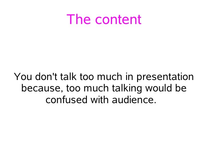 The content   You don't talk too much in presentation  because, too much talking would be       confused with audience.
