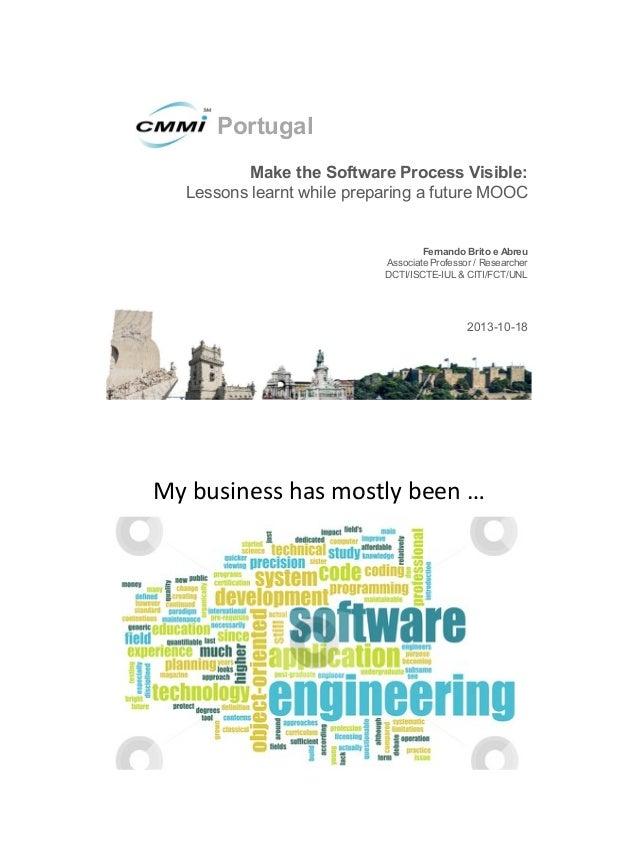 III Conferência CMMI Portugal, Presentation 4: Make the Software Process Visible - Lessons learnt while preparing a future MOOC, Fernando Brito e Abreu, DCTI/ISCTE-IUL & CITI/FCT/UNL