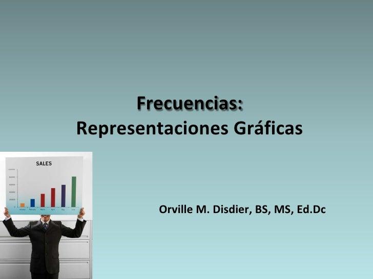 Frecuencias: Representaciones Gráficas            Orville M. Disdier, BS, MS, Ed.Dc