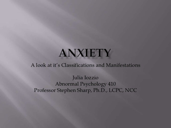A look at it's Classifications and Manifestations                 Julia Iozzio          Abnormal Psychology 410 Professor ...
