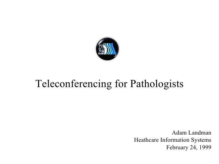 Teleconferencing for Pathologists Adam Landman Heathcare Information Systems February 24, 1999