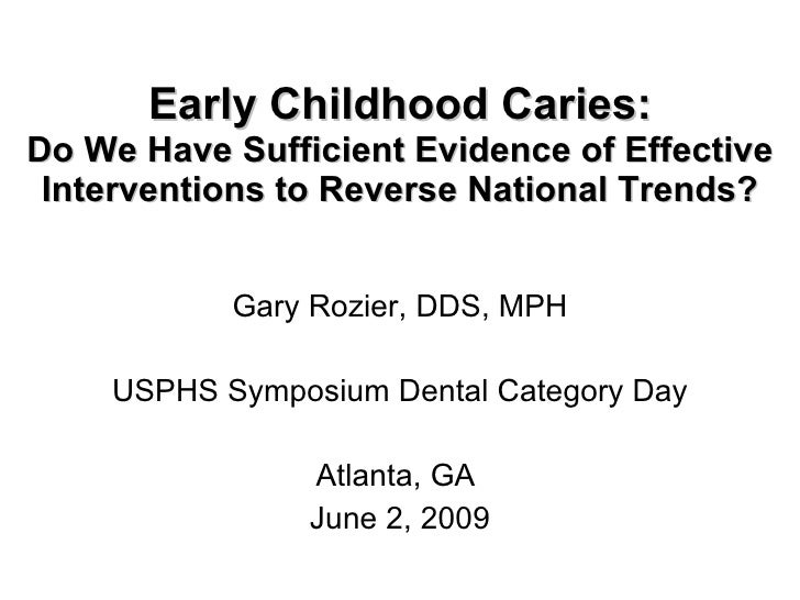 Early Childhood Caries: Do We Have Sufficient Evidence of Effective Interventions to Reverse National Trends? Gary Rozier,...