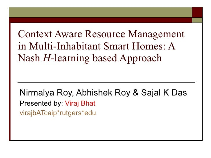 Context Aware Resource Management in Multi-Inhabitant Smart Homes: A Nash  H -learning based Approach Nirmalya Roy, Abhish...