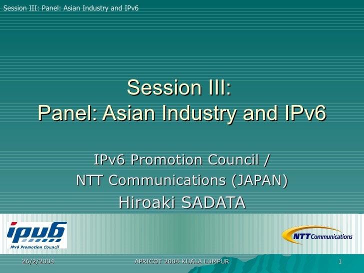 Session III:  Panel: Asian Industry and IPv6 IPv6 Promotion Council / NTT Communications (JAPAN) Hiroaki SADATA