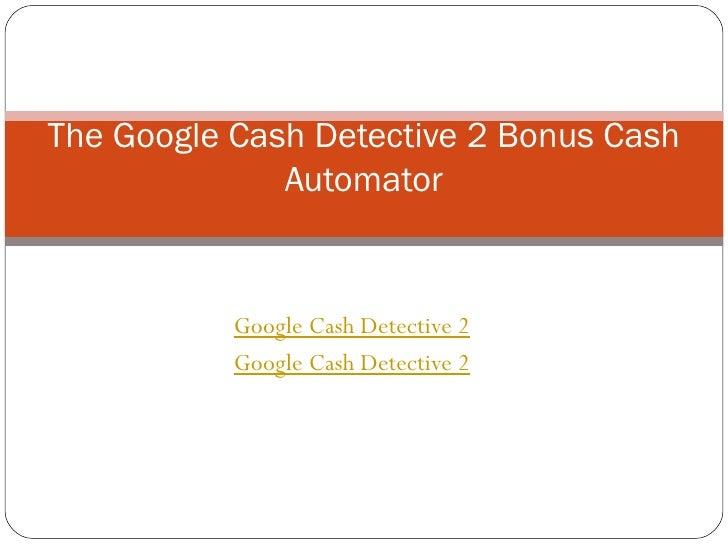 Google Cash Detective 2 Google Cash Detective 2 The Google Cash Detective 2 Bonus Cash Automator