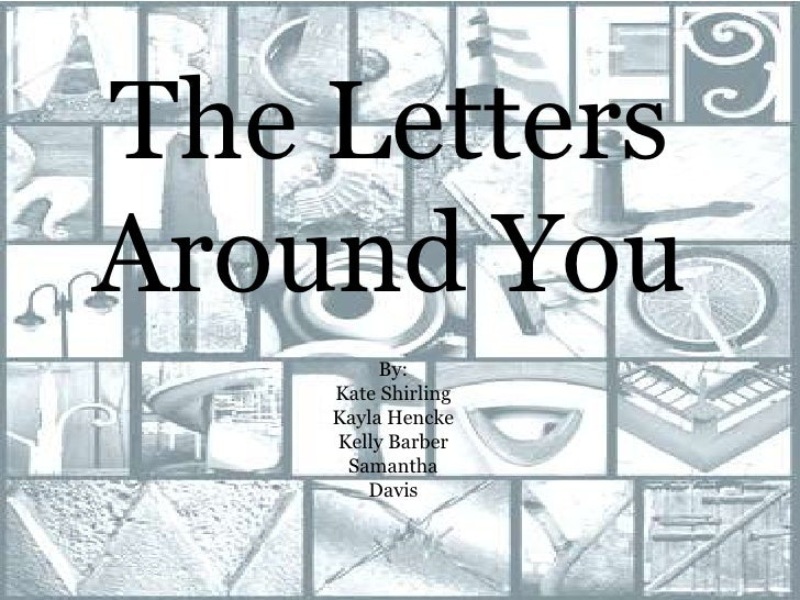 The Letters Around You<br />By: <br />Kate Shirling<br />Kayla Hencke<br />Kelly Barber<br />Samantha Davis<br />