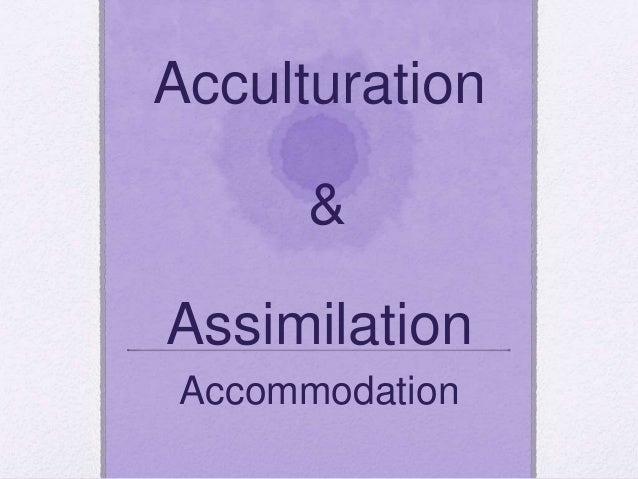 Acculturation & Assimilation Accommodation