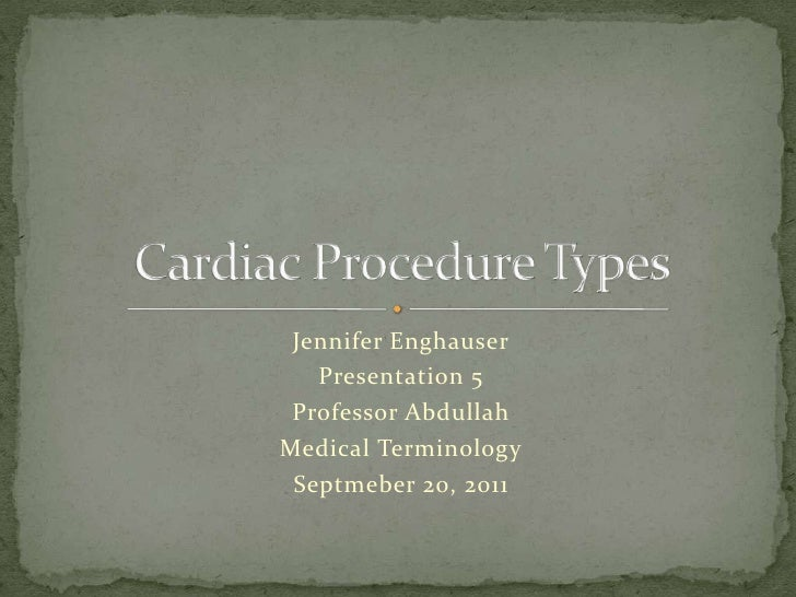 Jennifer Enghauser<br />Presentation 5<br />Professor Abdullah<br />Medical Terminology<br />Septmeber 20, 2011<br />Cardi...